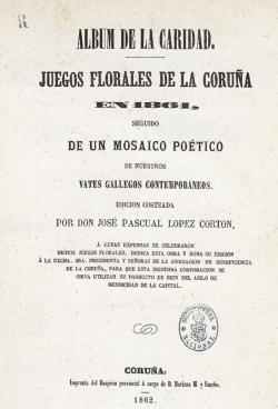 «Álbum de la Caridad: Juegos florales de La Coruña en 1861». Coruña: José Pascual López Cartón, 1862. 23 cm. Madrid, Biblioteca Nacional (2/7727)